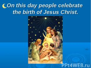 On this day people celebrate the birth of Jesus Christ.