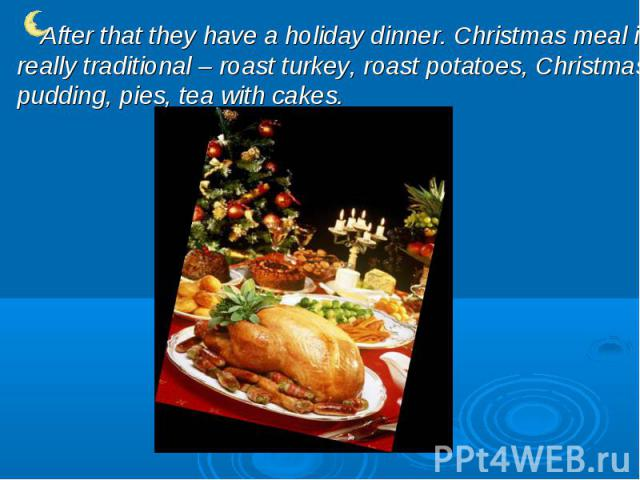 After that they have a holiday dinner. Christmas meal is really traditional – roast turkey, roast potatoes, Christmas pudding, pies, tea with cakes.