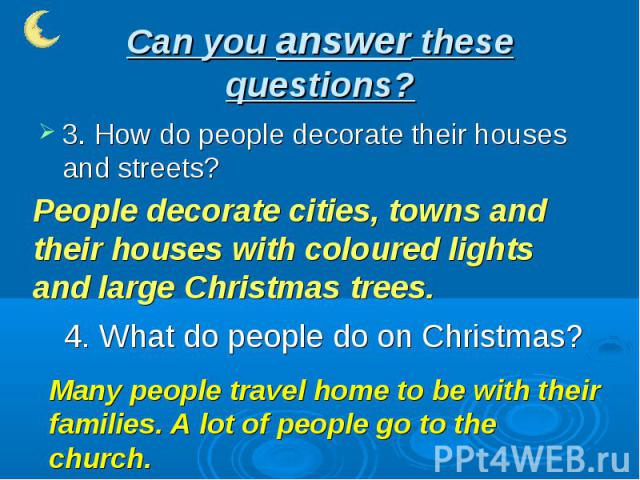 Can you answer these questions? 3. How do people decorate their houses and streets?People decorate cities, towns and their houses with coloured lights and large Christmas trees.4. What do people do on Christmas?Many people travel home to be with the…