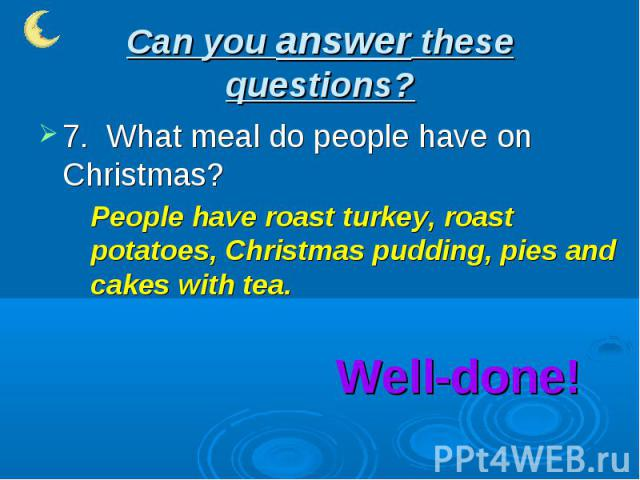 Can you answer these questions? 7. What meal do people have on Christmas?People have roast turkey, roast potatoes, Christmas pudding, pies and cakes with tea.Well-done!