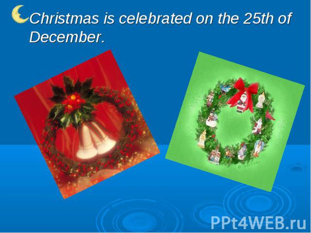Christmas is celebrated on the 25th of December.