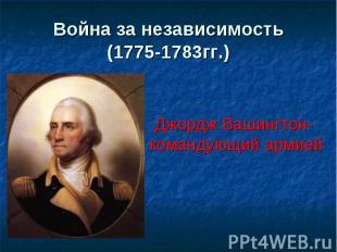 Война за независимость(1775-1783гг.) Джордж Вашингтон- командующий армией