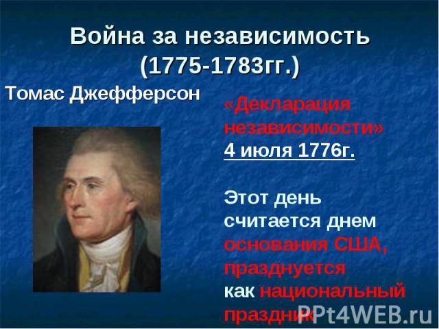 Война за независимость(1775-1783гг.) Томас Джефферсон «Декларация независимости» 4 июля 1776г.Этот деньсчитается днем основания США, празднуется как национальный праздник