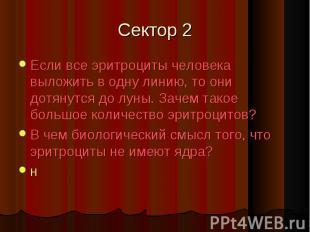 Сектор 2 Если все эритроциты человека выложить в одну линию, то они дотянутся до