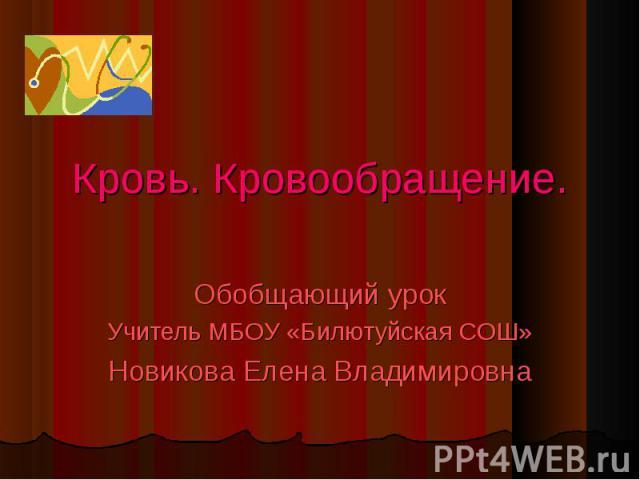 Кровь. Кровообращение. Обобщающий урокУчитель МБОУ «Билютуйская СОШ»Новикова Елена Владимировна