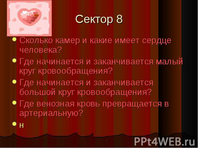 Сектор 8 Сколько камер и какие имеет сердце человека?Где начинается и заканчивается малый круг кровообращения?Где начинается и заканчивается большой круг кровообращения?Где венозная кровь превращается в артериальную?н