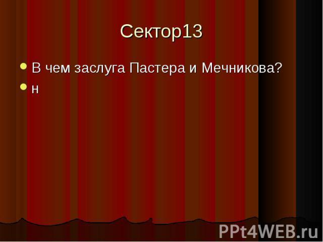 Сектор13 В чем заслуга Пастера и Мечникова?н