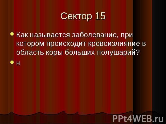 Сектор 15 Как называется заболевание, при котором происходит кровоизлияние в область коры больших полушарий?н
