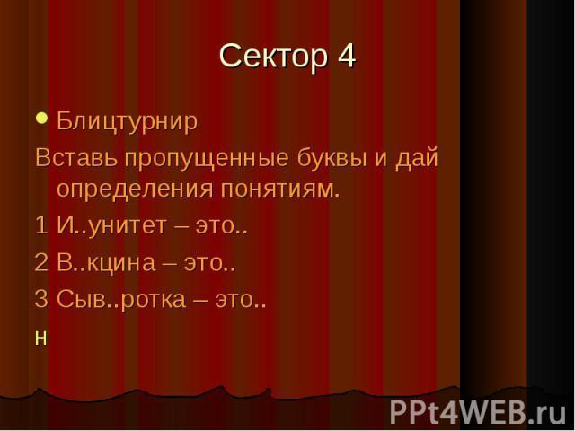 Сектор 4 БлицтурнирВставь пропущенные буквы и дай определения понятиям.1 И..унитет – это..2 В..кцина – это..3 Сыв..ротка – это..н