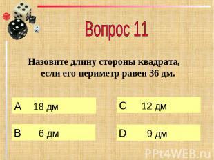Вопрос 11 Назовите длину стороны квадрата, если его периметр равен 36 дм.