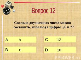 Вопрос 12 Сколько двузначных чисел можно составить, используя цифры 5,6 и 7?