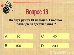 Вопрос 13 На двух руках 10 пальцев. Сколько пальцев на десяти руках ?