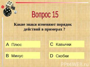 Вопрос 15 Какие знаки изменяют порядок действий в примерах ?
