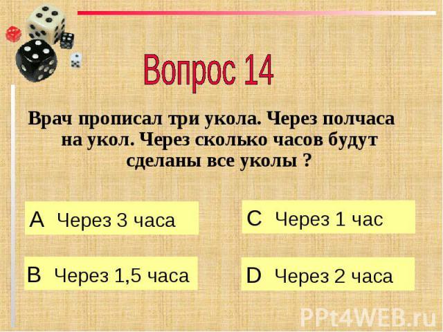 Вопрос 14 Врач прописал три укола. Через полчаса на укол. Через сколько часов будут сделаны все уколы ?