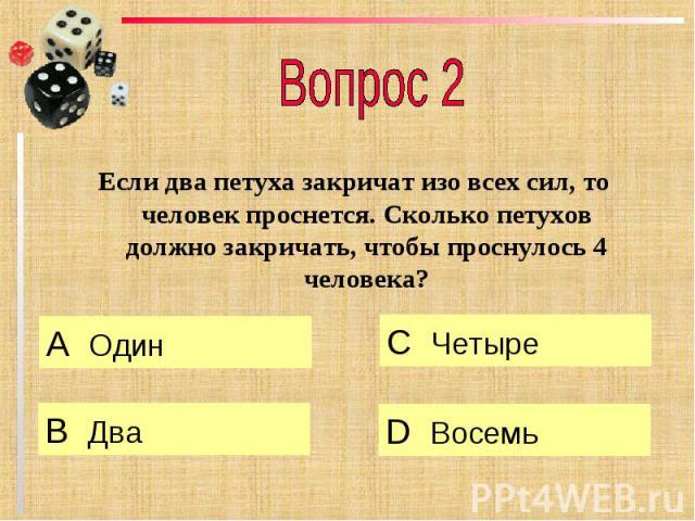 Вопрос 2 Если два петуха закричат изо всех сил, то человек проснется. Сколько петухов должно закричать, чтобы проснулось 4 человека?