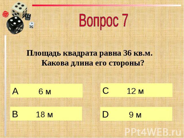 Вопрос 7 Площадь квадрата равна 36 кв.м. Какова длина его стороны?