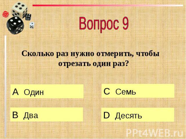 Вопрос 9 Сколько раз нужно отмерить, чтобы отрезать один раз?