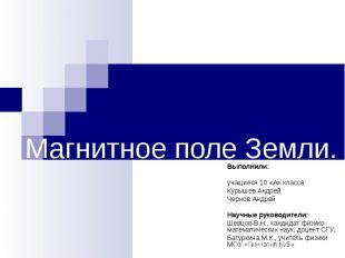 Магнитное поле Земли. Выполнили:учащиеся 10 «А» классаКурышев Андрей Чернов Андр