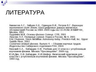 ЛИТЕРАТУРА Амиантов А.С., Зайцев А.Н., Одинцов В.И., Петров В.Г. Вариации магнит