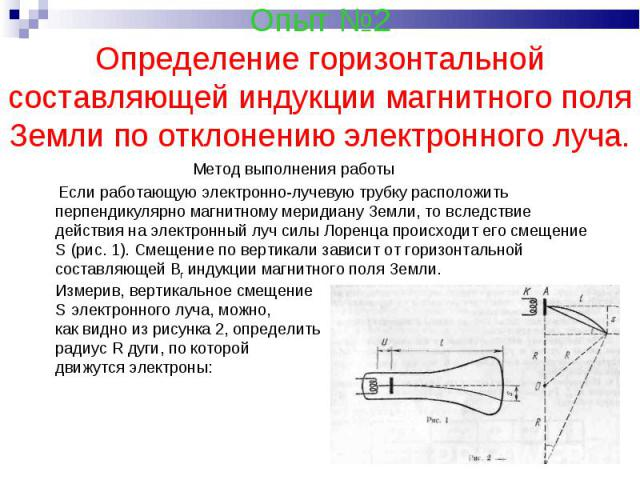 Опыт №2Определение горизонтальной составляющей индукции магнитного поля Земли по отклонению электронного луча. Метод выполнения работы Если работающую электронно-лучевую трубку расположить перпендикулярно магнитному меридиану Земли, то вследствие де…