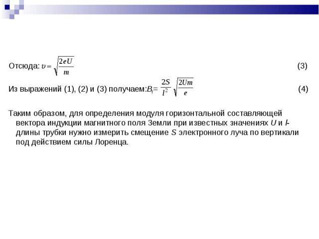 Отсюда: (3) Из выражений (1), (2) и (3) получаем:Bг= (4)Таким образом, для определения модуля горизонтальной составляющей вектора индукции магнитного поля Земли при известных значениях U и l-длины трубки нужно измерить смещение S электронного луча п…