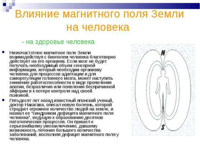 Влияние магнитного поля Земли на человека - на здоровье человека Низкочастотное магнитное поле Земли взаимодействуя с биополем человека благотворно действует на его организм. Если мозг не будет получать необходимый объем сенсорной информации, которы…