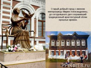 Старый добрый город с именем императрицы Марии Александровны, до сегодняшнего дн