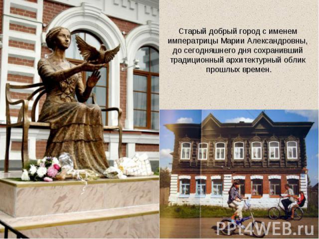 Старый добрый город с именем императрицы Марии Александровны, до сегодняшнего дня сохранивший традиционный архитектурный облик прошлых времен.