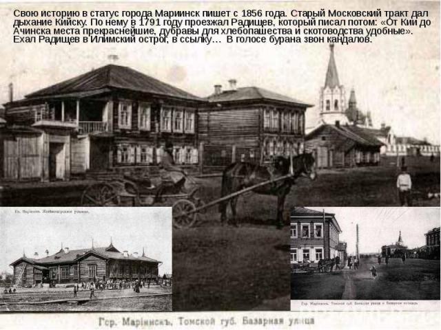 Свою историю в статус города Мариинск пишет с 1856 года. Старый Московский тракт дал дыхание Кийску. По нему в 1791 году проезжал Радищев, который писал потом: «От Кии до Ачинска места прекраснейшие, дубравы для хлебопашества и скотоводства удобные»…