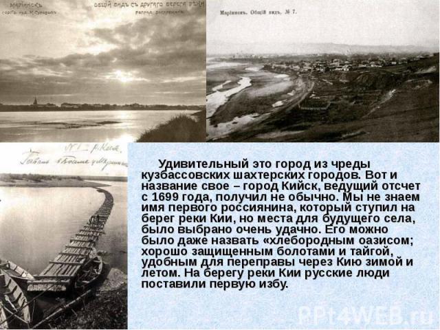 Удивительный это город из чреды кузбассовских шахтерских городов. Вот и название свое – город Кийск, ведущий отсчет с 1699 года, получил не обычно. Мы не знаем имя первого россиянина, который ступил на берег реки Кии, но места для будущего села, был…