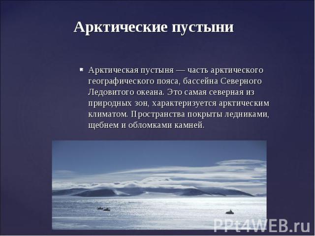 Арктические пустыни Арктическая пустыня— часть арктического географического пояса, бассейна Северного Ледовитого океана. Это самая северная из природных зон, характеризуется арктическим климатом. Пространства покрыты ледниками, щебнем и обломками камней.