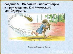 Задание 3. Выполнить иллюстрацию к произведению К.И. Чуковского «МОЙДОДЫР».Худож