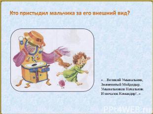«…Великий Умывальник,Знаменитый Мойдодыр,Умывальников НачальникИ мочалок Команди