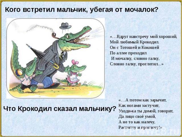 Кого встретил мальчик, убегая от мочалок?«…Вдруг навстречу мой хороший,Мой любимый Крокодил.Он с Тотошей и КокошейПо аллее проходилИ мочалку, словно галку,Словно галку, проглотил...»Что Крокодил сказал мальчику?«…А потом как зарычит,Как ногами заст…