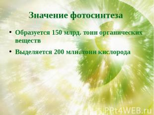Значение фотосинтеза Образуется 150 млрд. тонн органических веществВыделяется 20