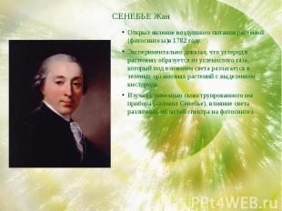 СЕНЕБЬЕ Жан Открыл явление воздушного питания растений (фотосинтеза)в 1782 году.