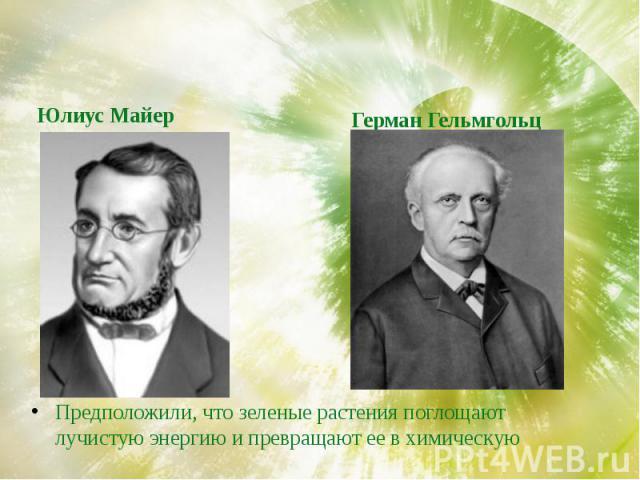 Юлиус МайерГерман ГельмгольцПредположили, что зеленые растения поглощают лучистую энергию и превращают ее в химическую