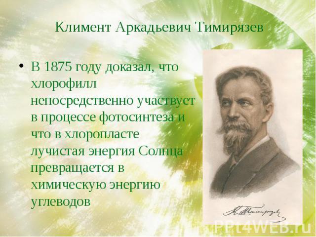 Климент Аркадьевич Тимирязев В 1875 году доказал, что хлорофилл непосредственно участвует в процессе фотосинтеза и что в хлоропласте лучистая энергия Солнца превращается в химическую энергию углеводов
