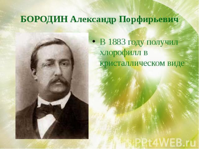 БОРОДИН Александр Порфирьевич В 1883 году получил хлорофилл в кристаллическом виде