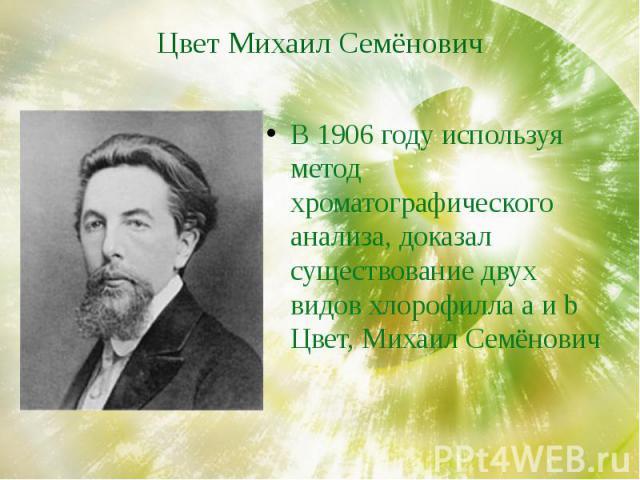 Цвет Михаил Семёнович В 1906 году используя метод хроматографического анализа, доказал существование двух видов хлорофилла a и b Цвет, Михаил Семёнович