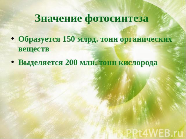 Значение фотосинтеза Образуется 150 млрд. тонн органических веществВыделяется 200 млн. тонн кислорода