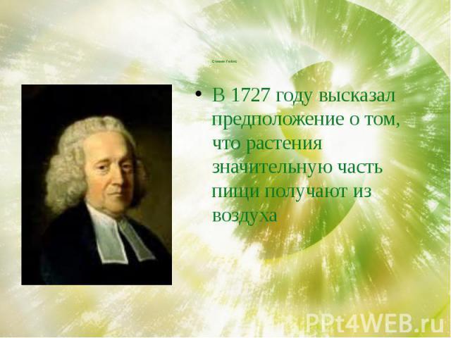 Стивен Гейлс В 1727 году высказал предположение о том, что растения значительную часть пищи получают из воздуха
