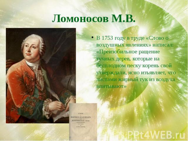 Ломоносов М.В. В 1753 году в труде «Слово о воздушных явлениях» написал: «Преизобильное ращение тучных дерев, которые на бесплодном песку корень свой утверждали, ясно изъявляет, что листами жирный тук из воздуха впитывают»