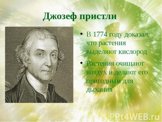 Джозеф пристли В 1774 году доказал, что растения выделяют кислородРастения очищают воздух и делают его пригодным для дыхания