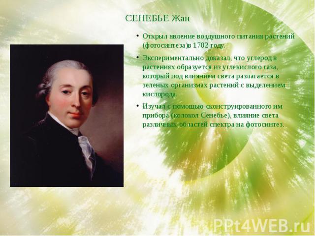 СЕНЕБЬЕ Жан Открыл явление воздушного питания растений (фотосинтеза)в 1782 году. Экспериментально доказал, что углерод в растениях образуется из углекислого газа, который под влиянием света разлагается в зеленых организмах растений с выделением кисл…