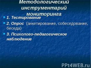Методологический инструментарий мониторинга 1. Тестирование 2. Опрос (анкетирова