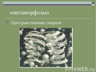 «метаморфозы» Пространственные спирали