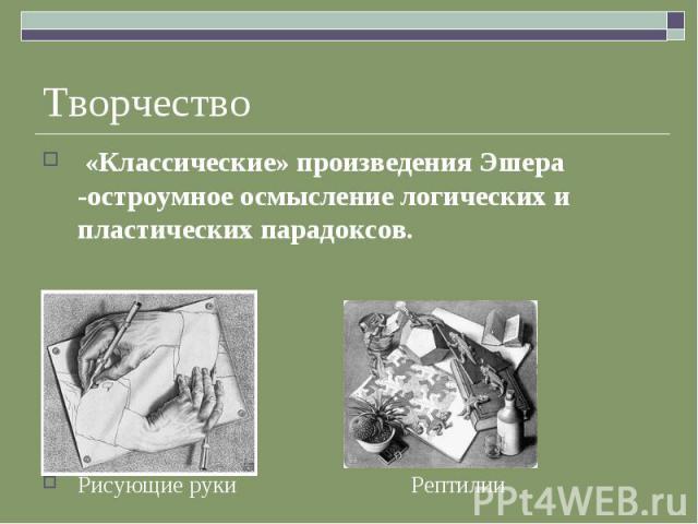 Творчество «Классические» произведения Эшера -остроумное осмысление логических и пластических парадоксов.Рисующие руки Рептилии