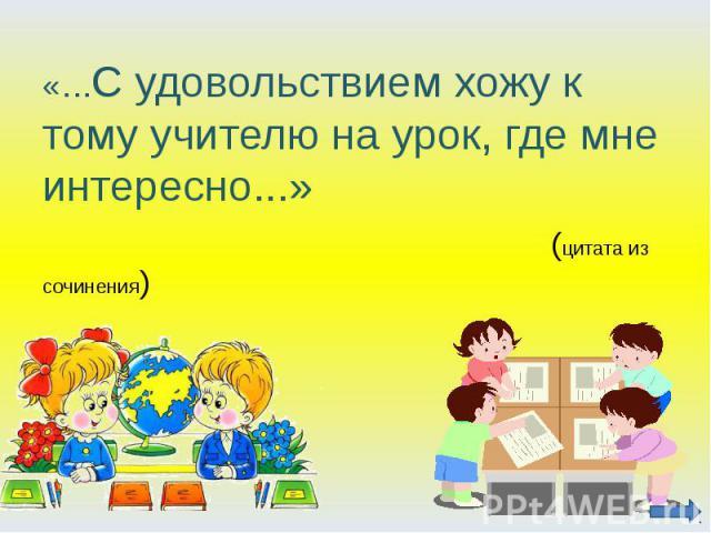 «…С удовольствием хожу к тому учителю на урок, где мне интересно...» (цитата из сочинения)