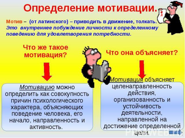 Определение мотивации. Мотив – (от латинского) – приводить в движение, толкать. Это внутреннее побуждение личности к определенному поведению для удовлетворения потребности.Что же такое мотивация?Мотивацию можно определить как совокупность причин пси…